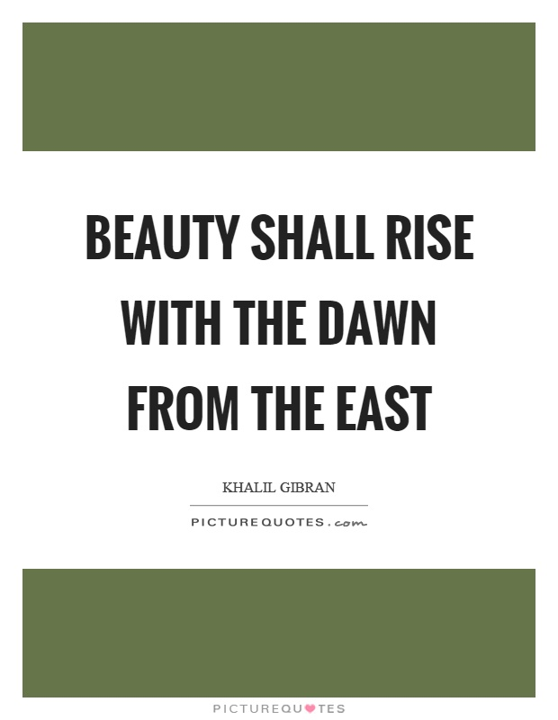 Beauty shall rise with the dawn from the east Picture Quote #1