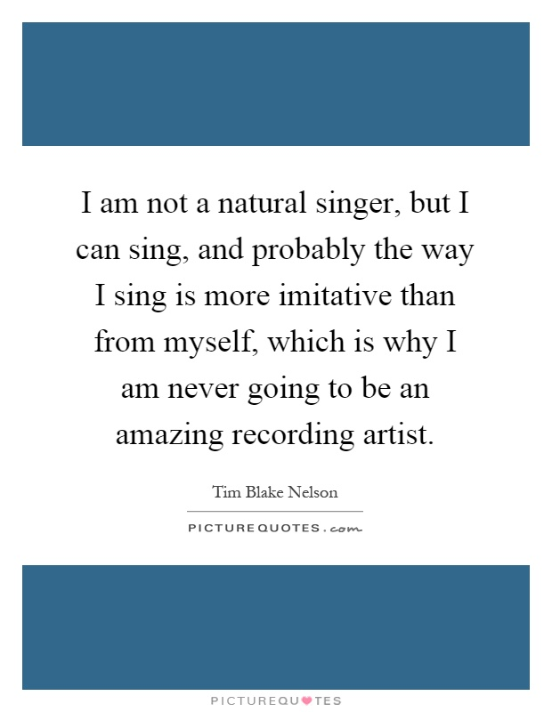 I am not a natural singer, but I can sing, and probably the way I sing is more imitative than from myself, which is why I am never going to be an amazing recording artist Picture Quote #1