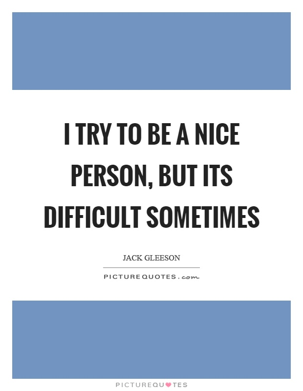 I try to be a nice person, but its difficult sometimes Picture Quote #1