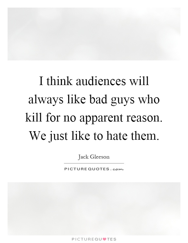 I think audiences will always like bad guys who kill for no apparent reason. We just like to hate them Picture Quote #1