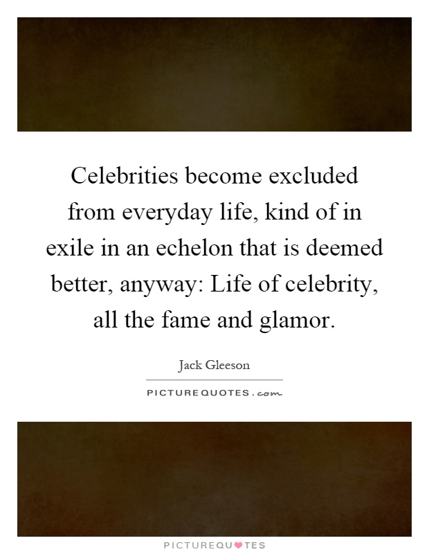 Celebrities become excluded from everyday life, kind of in exile in an echelon that is deemed better, anyway: Life of celebrity, all the fame and glamor Picture Quote #1