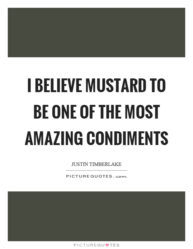 I believe mustard to be one of the most amazing condiments Picture Quote #1