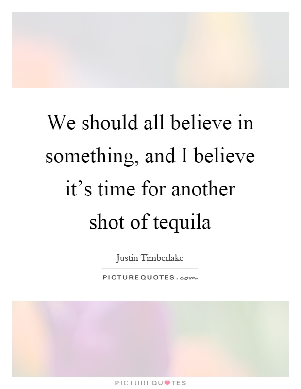 We should all believe in something, and I believe it's time for another shot of tequila Picture Quote #1
