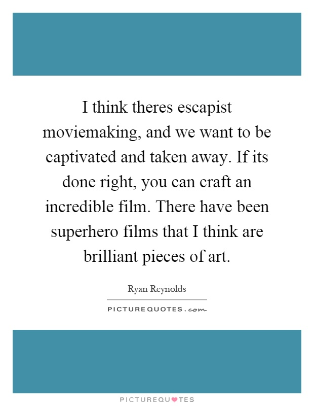 I think theres escapist moviemaking, and we want to be captivated and taken away. If its done right, you can craft an incredible film. There have been superhero films that I think are brilliant pieces of art Picture Quote #1