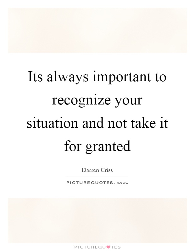 Its always important to recognize your situation and not take it for granted Picture Quote #1