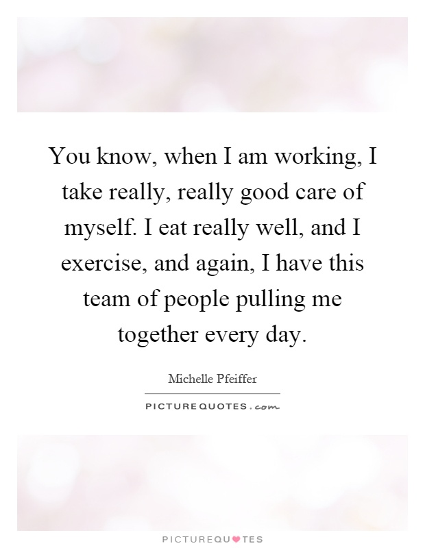 You know, when I am working, I take really, really good care of myself. I eat really well, and I exercise, and again, I have this team of people pulling me together every day Picture Quote #1