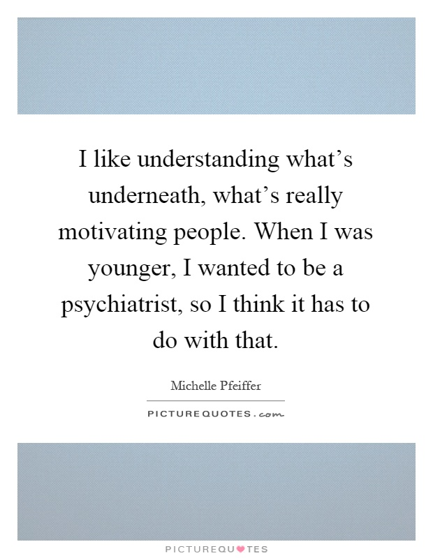 I like understanding what's underneath, what's really motivating people. When I was younger, I wanted to be a psychiatrist, so I think it has to do with that Picture Quote #1