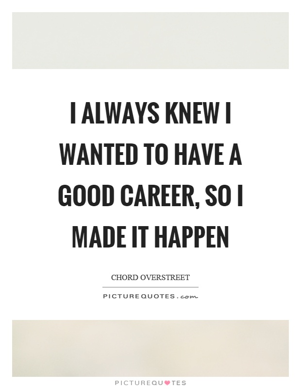 I always knew I wanted to have a good career, so I made it happen Picture Quote #1