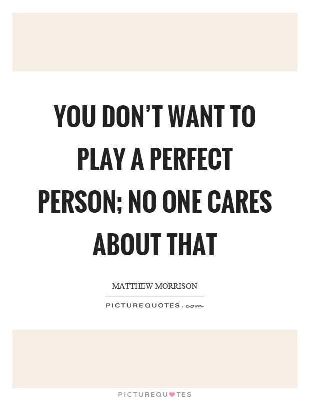 You don't want to play a perfect person; no one cares about that Picture Quote #1