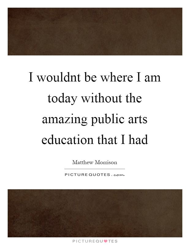 I wouldnt be where I am today without the amazing public arts education that I had Picture Quote #1