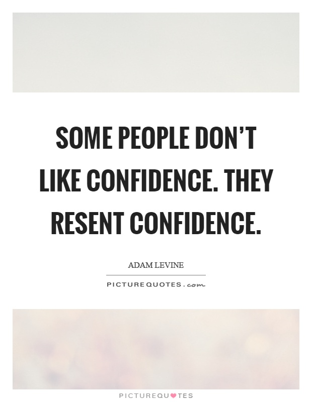Some people don't like confidence. They resent confidence Picture Quote #1