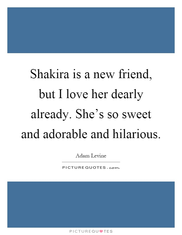 Shakira is a new friend, but I love her dearly already. She's so sweet and adorable and hilarious Picture Quote #1