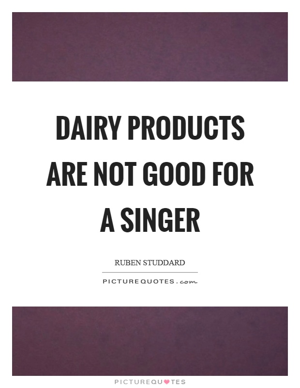 Dairy products are not good for a singer Picture Quote #1