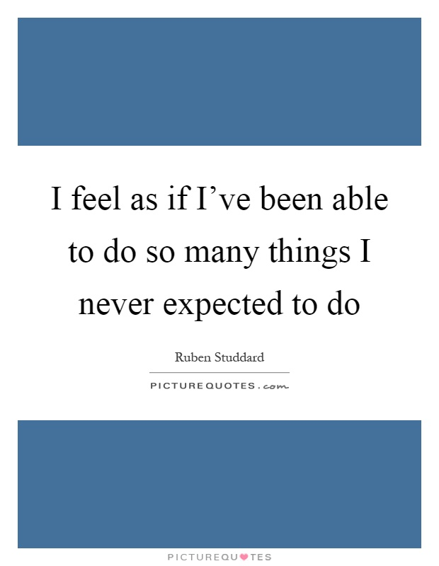 I feel as if I've been able to do so many things I never expected to do Picture Quote #1