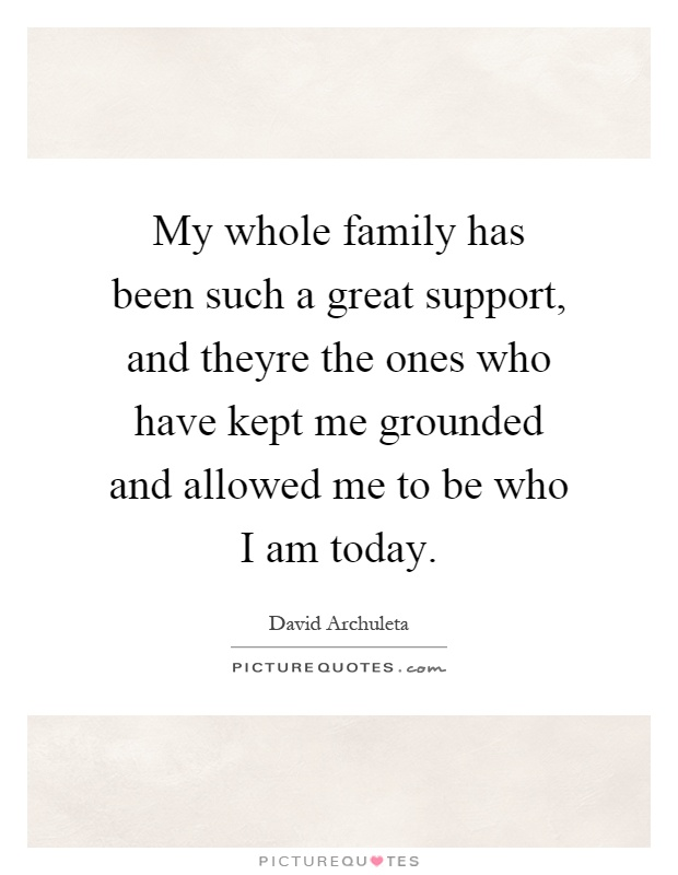 My whole family has been such a great support, and theyre the ones who have kept me grounded and allowed me to be who I am today Picture Quote #1