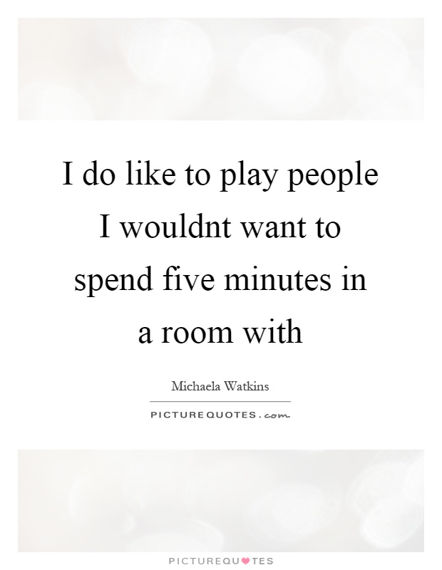 I do like to play people I wouldnt want to spend five minutes in a room with Picture Quote #1