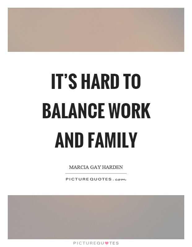 It's hard to balance work and family Picture Quote #1