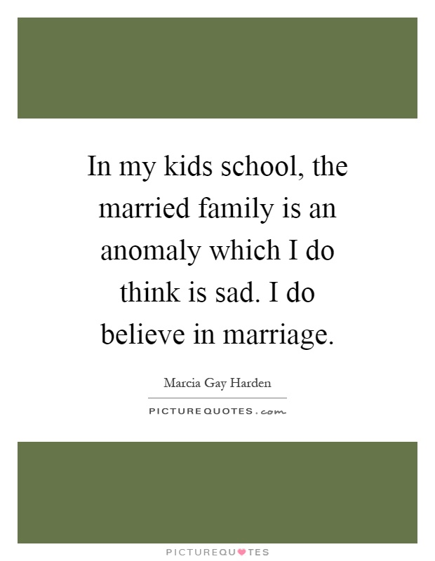 In my kids school, the married family is an anomaly which I do think is sad. I do believe in marriage Picture Quote #1