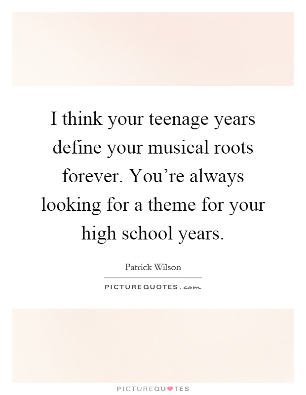 I think your teenage years define your musical roots forever. You're always looking for a theme for your high school years Picture Quote #1