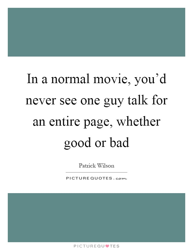 In a normal movie, you'd never see one guy talk for an entire page, whether good or bad Picture Quote #1
