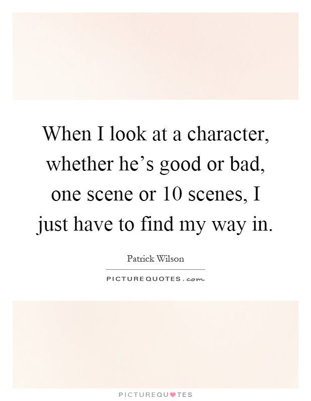 When I look at a character, whether he's good or bad, one scene or 10 scenes, I just have to find my way in Picture Quote #1