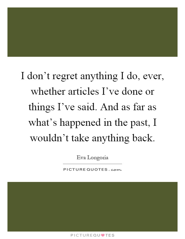 Don T Regret Anything In Life Quotes: I Don't Regret Anything I Do, Ever, Whether Articles I've