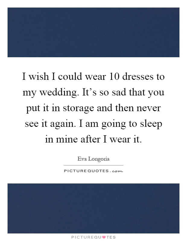 I wish I could wear 10 dresses to my wedding. It's so sad that you put it in storage and then never see it again. I am going to sleep in mine after I wear it Picture Quote #1