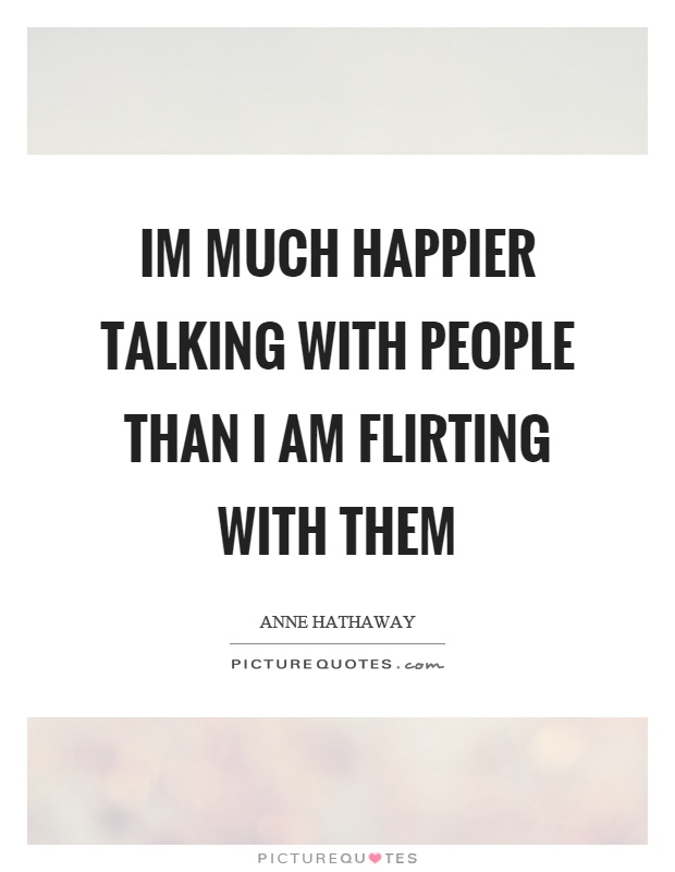 Im much happier talking with people than I am flirting with them Picture Quote #1