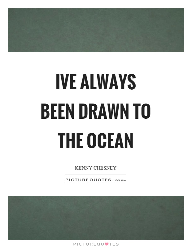 Ive always been drawn to the ocean Picture Quote #1