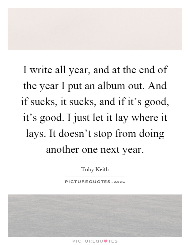I write all year, and at the end of the year I put an album out. And if sucks, it sucks, and if it's good, it's good. I just let it lay where it lays. It doesn't stop from doing another one next year Picture Quote #1