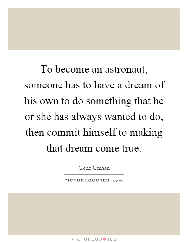 To become an astronaut, someone has to have a dream of his own to do something that he or she has always wanted to do, then commit himself to making that dream come true Picture Quote #1