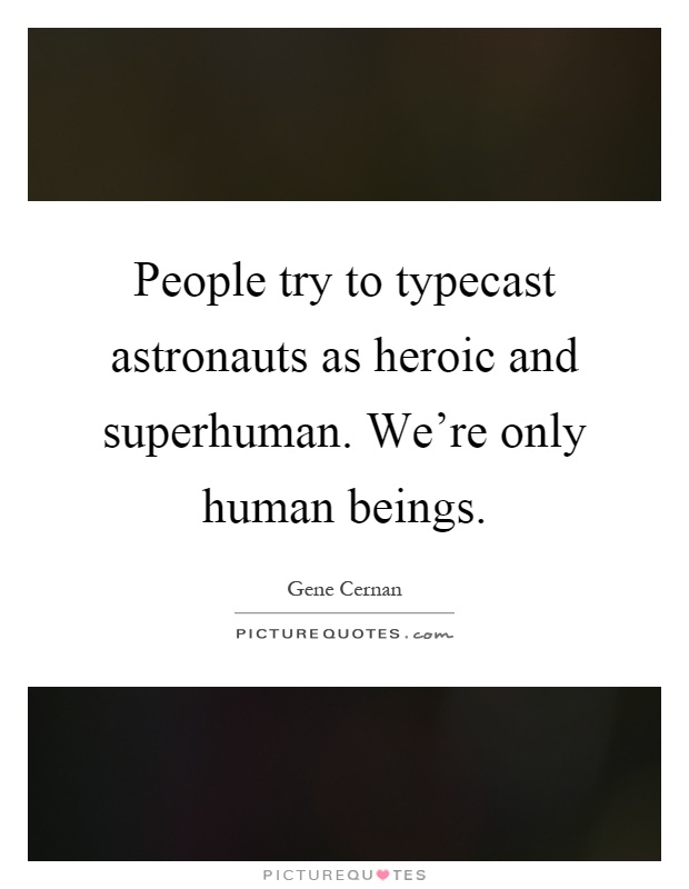 People try to typecast astronauts as heroic and superhuman. We're only human beings Picture Quote #1
