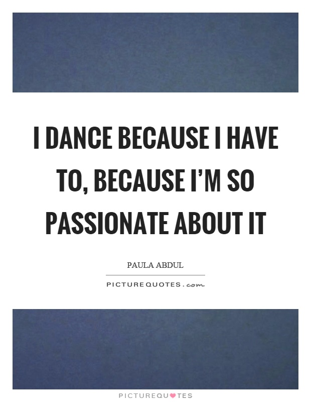 I dance because I have to, because I'm so passionate about it Picture Quote #1