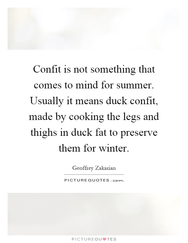 Confit is not something that comes to mind for summer. Usually it means duck confit, made by cooking the legs and thighs in duck fat to preserve them for winter Picture Quote #1