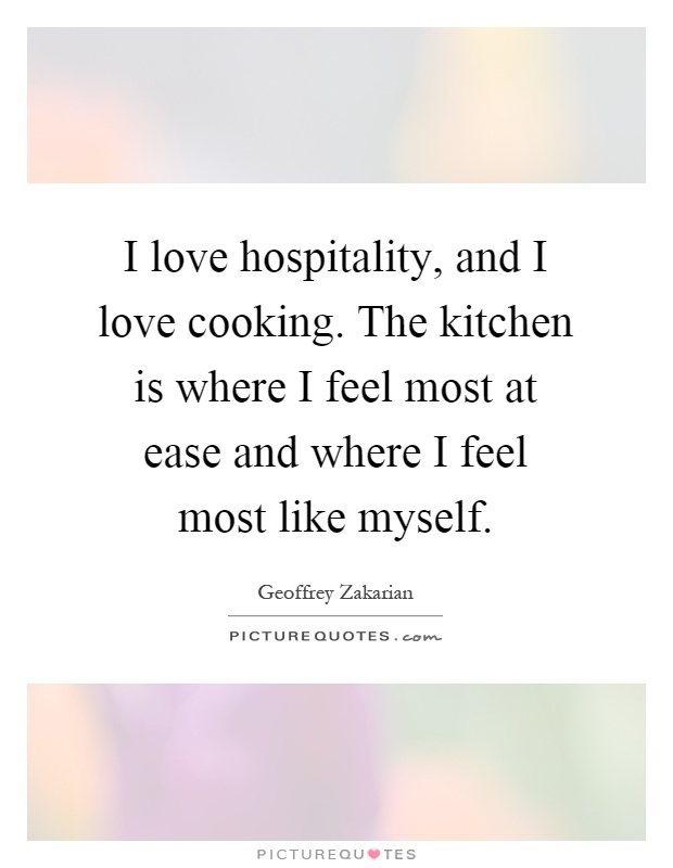 I Love Quotes And Sayings : love hospitality, and I love cooking. The kitchen is where I feel ...