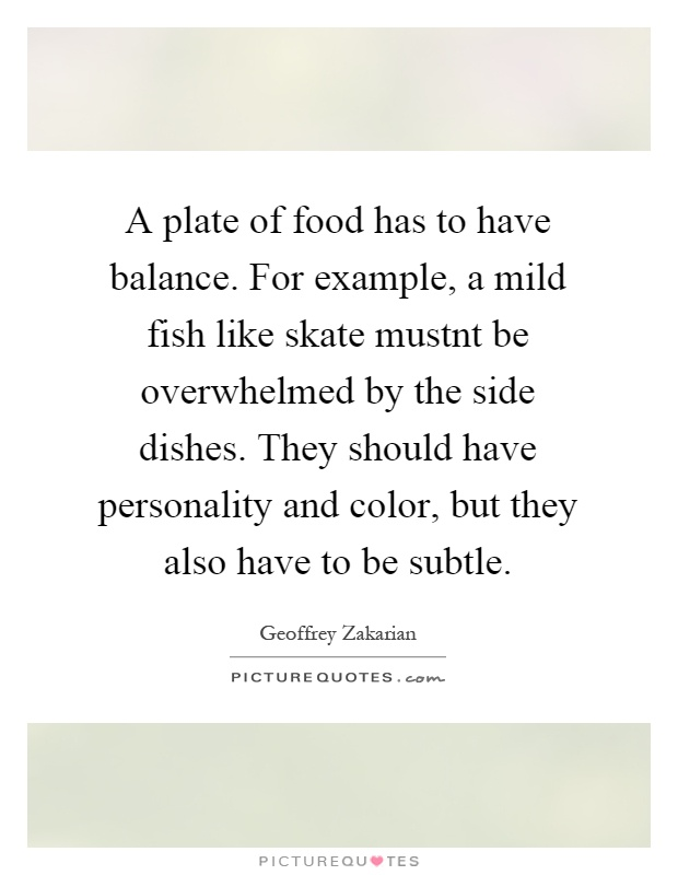 A plate of food has to have balance. For example, a mild fish like skate mustnt be overwhelmed by the side dishes. They should have personality and color, but they also have to be subtle Picture Quote #1