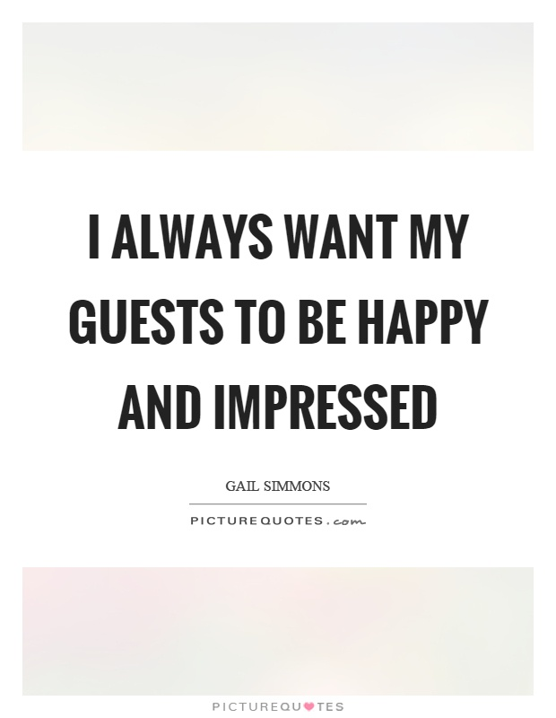 I always want my guests to be happy and impressed Picture Quote #1