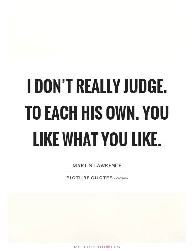 I don't really judge. To each his own. You like what you like Picture Quote #1