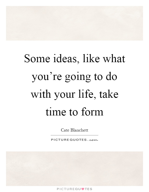 Some ideas, like what you're going to do with your life, take time to form Picture Quote #1