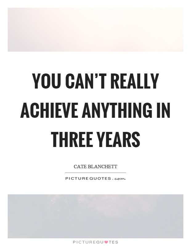 You can't really achieve anything in three years Picture Quote #1