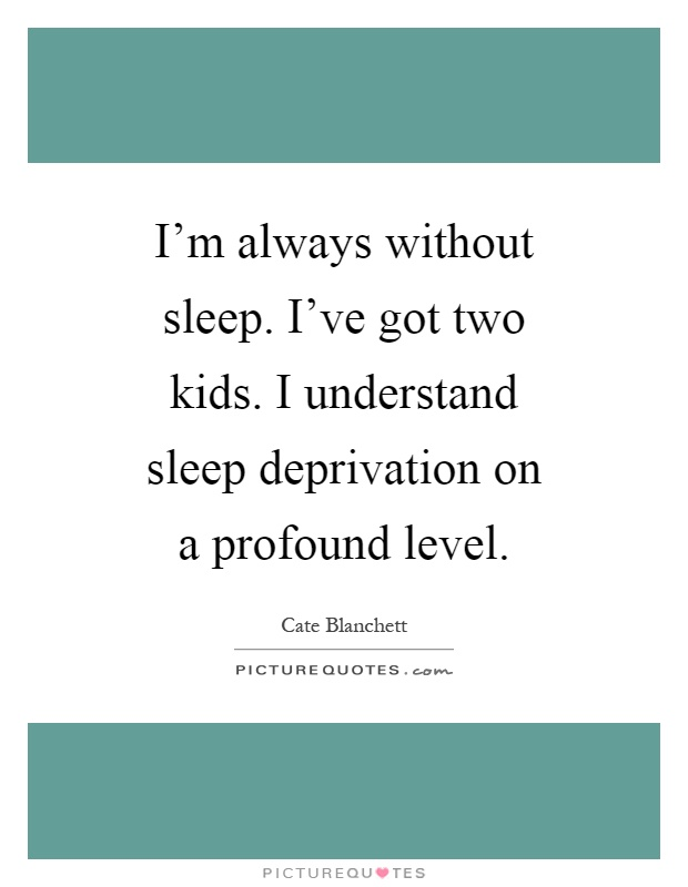 I'm always without sleep. I've got two kids. I understand sleep deprivation on a profound level Picture Quote #1