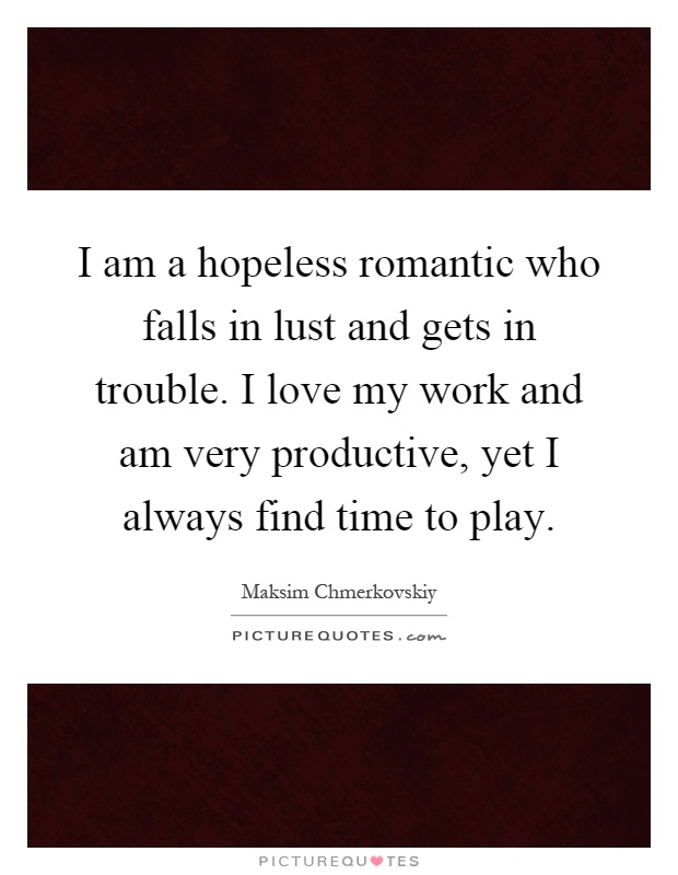 I am a hopeless romantic who falls in lust and gets in trouble. I love my work and am very productive, yet I always find time to play Picture Quote #1