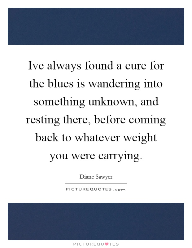 Ive always found a cure for the blues is wandering into something unknown, and resting there, before coming back to whatever weight you were carrying Picture Quote #1
