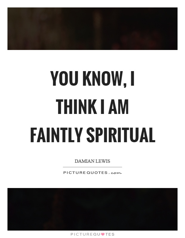 You know, I think I am faintly spiritual Picture Quote #1