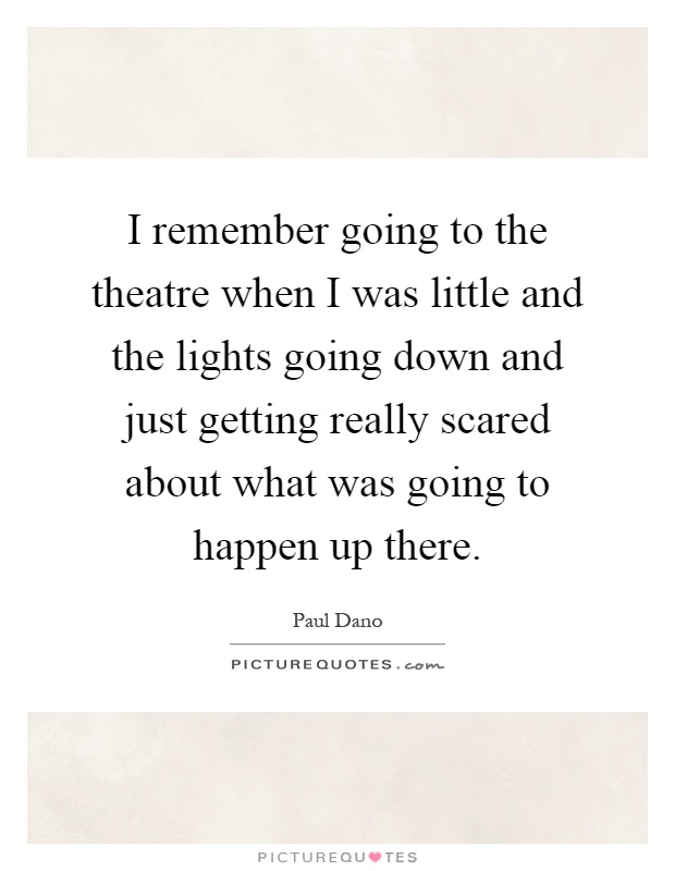 I remember going to the theatre when I was little and the lights going down and just getting really scared about what was going to happen up there Picture Quote #1