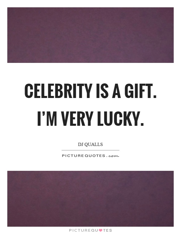 Celebrity is a gift. I'm very lucky Picture Quote #1