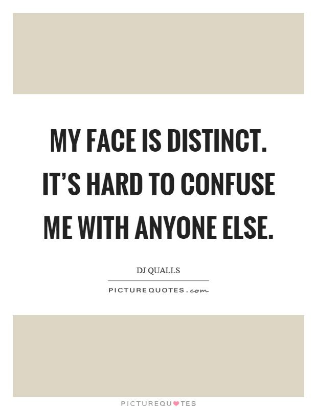 My face is distinct. It's hard to confuse me with anyone else Picture Quote #1