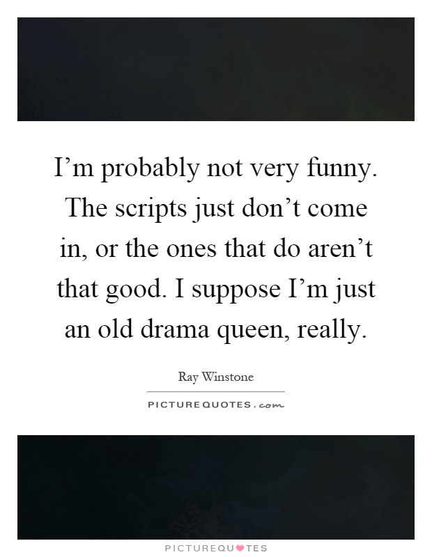 I'm probably not very funny. The scripts just don't come in, or the ones that do aren't that good. I suppose I'm just an old drama queen, really Picture Quote #1