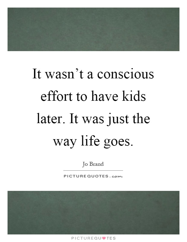 It wasn't a conscious effort to have kids later. It was just the way life goes Picture Quote #1