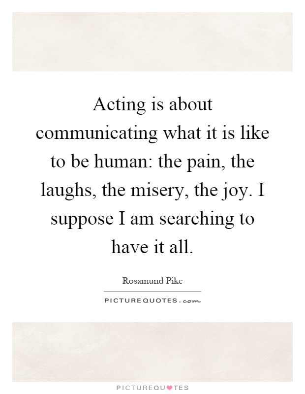 Acting is about communicating what it is like to be human: the pain, the laughs, the misery, the joy. I suppose I am searching to have it all Picture Quote #1